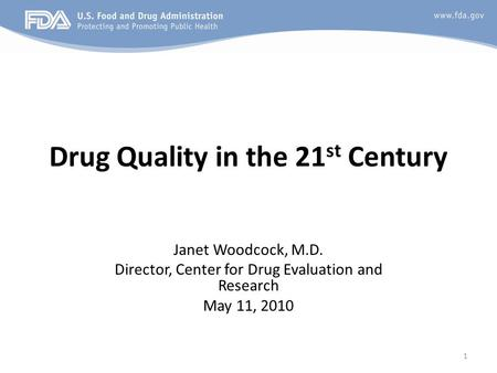 1 Drug Quality in the 21 st Century Janet Woodcock, M.D. Director, Center for Drug Evaluation and Research May 11, 2010.