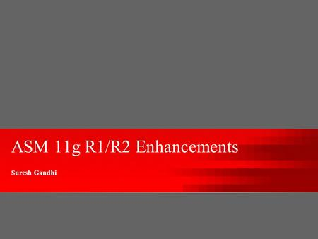 ASM 11g R1/R2 Enhancements Suresh Gandhi. Agenda R1 Enhancements –New Disk Group Compatibility Attributes –Fast Mirror Resync –Rolling Upgrade –SYSASM.