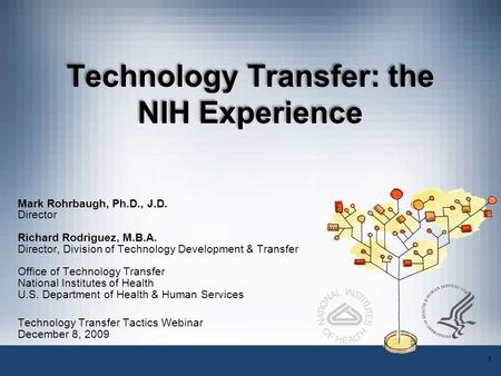1 Technology Transfer: the NIH Experience Mark Rohrbaugh, Ph.D., J.D. Director Richard Rodriguez, M.B.A. Director, Division of Technology Development &
