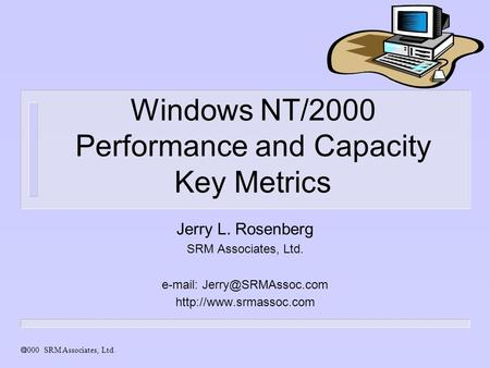 2000 SRM Associates, Ltd. Windows NT/2000 Performance and Capacity Key Metrics Jerry L. Rosenberg SRM Associates, Ltd.