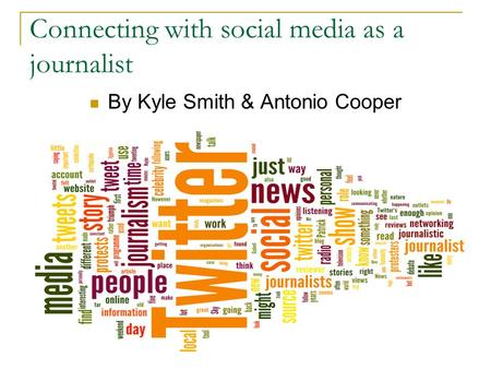 Connecting with social media as a journalist By Kyle Smith & Antonio Cooper.