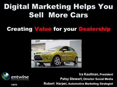 Digital Marketing Helps You Sell More Cars Creating Value for your Dealership ©2010 Ira Kaufman, President Patsy Stewart, Director Social <strong>Media</strong> Robert.