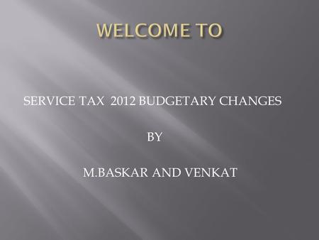 SERVICE TAX 2012 BUDGETARY CHANGES BY M.BASKAR AND VENKAT.