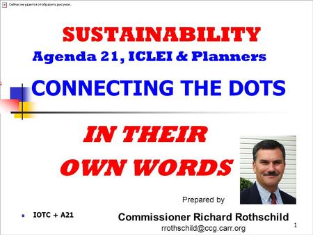 1 SUSTAINABILITY Agenda 21, ICLEI & Planners CONNECTING THE DOTS IN THEIR OWN WORDS Prepared by Commissioner Richard Rothschild