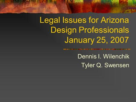 Legal Issues for Arizona Design Professionals January 25, 2007 Dennis I. Wilenchik Tyler Q. Swensen.