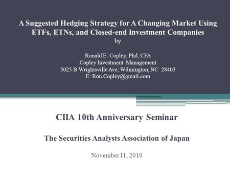 A Suggested Hedging Strategy for A Changing Market Using ETFs, ETNs, and Closed-end Investment Companies by Ronald E. Copley, Phd, CFA Copley Investment.