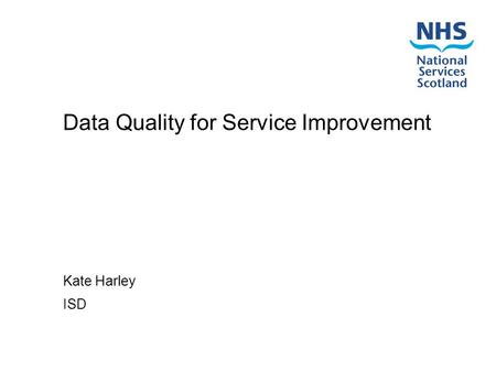 Data Quality for Service Improvement Kate Harley ISD.
