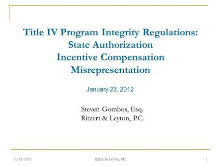 January 23, 2012 Title IV Program Integrity Regulations: State Authorization Incentive Compensation Misrepresentation Steven Gombos, Esq. Ritzert & Leyton,