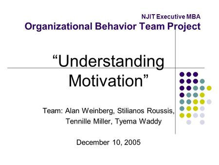 NJIT Executive MBA Organizational Behavior Team Project Understanding Motivation Team: Alan Weinberg, Stilianos Roussis, Tennille Miller, Tyema Waddy December.