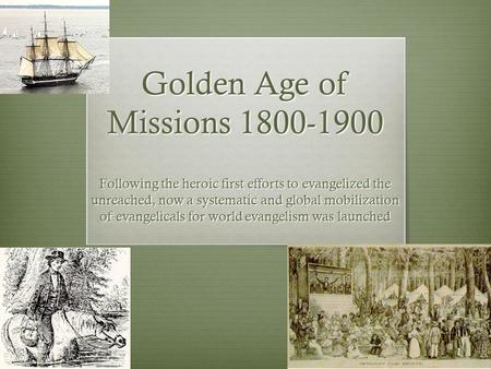 Golden Age of Missions 1800-1900 Following the heroic first efforts to evangelized the unreached, now a systematic and global mobilization of evangelicals.