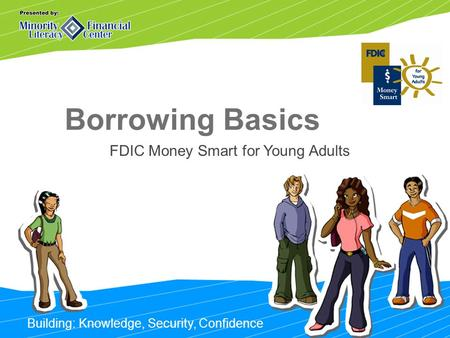 Building: Knowledge, Security, Confidence Borrowing Basics FDIC Money Smart for Young Adults.