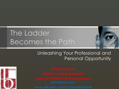 The Ladder Becomes the Path Unleashing Your Professional and Personal Opportunity Brian Fishbone Global Training Specialist Adjunct Professor of Management.