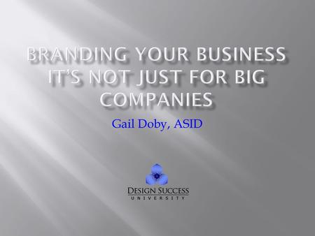 Gail Doby, ASID. What does your brand mean Emotions behind the brand What your clients value in the brands they purchase Your dreams for your brand and.