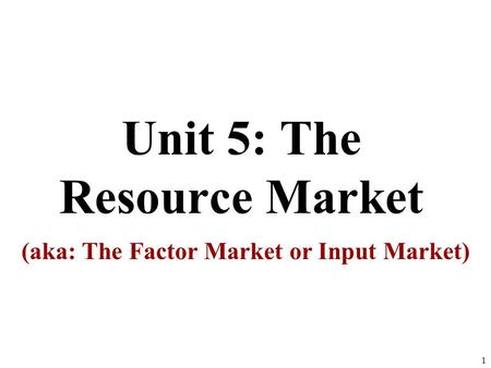 Unit 5: The Resource Market (aka: The Factor Market or Input Market) 1.