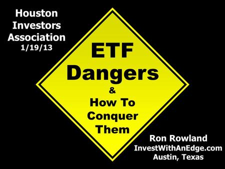ETF Dangers & How To Conquer Them Ron Rowland InvestWithAnEdge.com Austin, Texas Houston Investors Association 1/19/13.