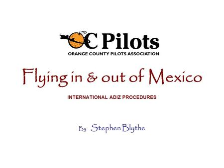 Flying in & out of Mexico INTERNATIONAL ADIZ PROCEDURES By Stephen Blythe.