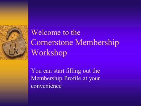 Welcome to the Cornerstone Membership Workshop You can start filling out the Membership Profile at your convenience.
