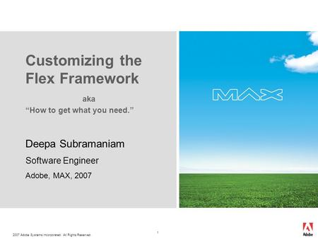 2007 Adobe Systems Incorporated. All Rights Reserved. 1 Deepa Subramaniam Software Engineer Adobe, MAX, 2007 Customizing the Flex Framework aka How to.