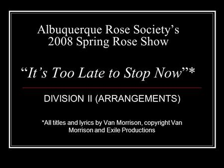 Albuquerque Rose Societys 2008 Spring Rose ShowIts Too Late to Stop Now* DIVISION II (ARRANGEMENTS) *All titles and lyrics by Van Morrison, copyright Van.