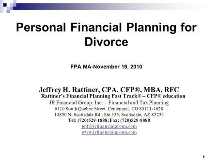 1 Personal Financial Planning for Divorce FPA MA-November 19, 2010 Jeffrey H. Rattiner, CPA, CFP®, MBA, RFC Rattiners Financial Planning Fast Track® –