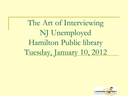 . The Art of Interviewing NJ Unemployed Hamilton Public library Tuesday, January 10, 2012.
