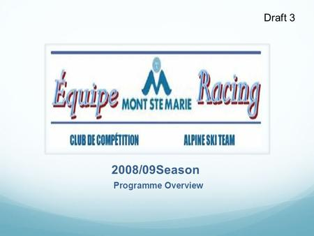Draft 3 2008/09Season Programme Overview. Draft 3 Introduction Club Mont Ste Marie is a not-for-profit corporation delivering alpine ski racing programmes.