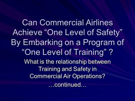 "Can Commercial Airlines Achieve ""One Level of Safety"" By Embarking on a Program of ""One Level of Training"" ? What is the relationship between Training."