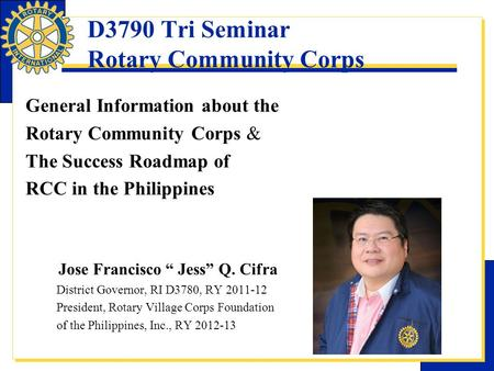 D3790 Tri Seminar Rotary Community Corps General Information about the Rotary Community Corps & The Success Roadmap of RCC in the Philippines Jose Francisco.
