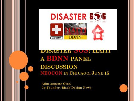D ISASTER SOS: H AITI A BDNN PANEL DISCUSSION NEOCON IN C HICAGO, J UNE 15 Atim Annette Oton Co-Founder, Black Design News Network (BDNN)