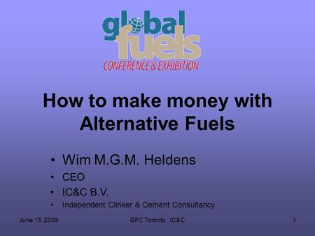 June 15, 2009GFC Toronto IC&C1 How to make money with Alternative Fuels Wim M.G.M. Heldens CEO IC&C B.V. Independent Clinker & Cement Consultancy.