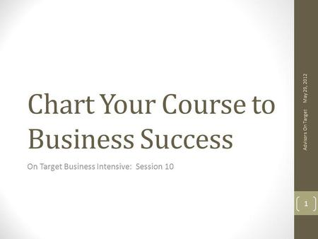 Chart Your Course to Business Success On Target Business Intensive: Session 10 May 29, 2012 Advisors On Target 1.