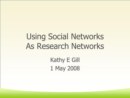 Using Social Networks As Research Networks Kathy E Gill 1 May 2008.