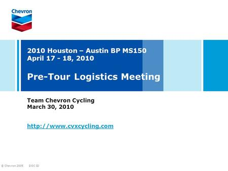 DOC ID © Chevron 2005 2010 Houston – Austin BP MS150 April 17 - 18, 2010 Pre-Tour Logistics Meeting Team Chevron Cycling March 30, 2010