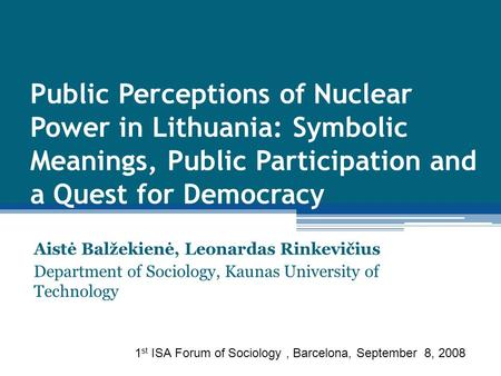 Public Perceptions of Nuclear Power in Lithuania: Symbolic Meanings, Public Participation and a Quest for Democracy Aistė Balžekienė, Leonardas Rinkevičius.