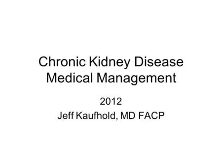 Chronic Kidney Disease Medical Management 2012 Jeff Kaufhold, MD FACP.