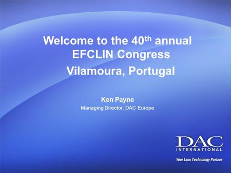 Welcome to the 40 th annual EFCLIN Congress Vilamoura, Portugal Ken Payne Managing Director, DAC Europe.