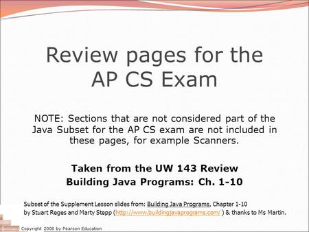 Copyright 2008 by Pearson Education Review pages for the AP CS Exam NOTE: Sections that are not considered part of the Java Subset for the AP CS exam are.
