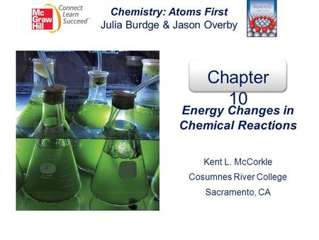 Chemistry: Atoms First Julia Burdge & Jason Overby Chapter 10 Energy Changes in Chemical Reactions Kent L. McCorkle Cosumnes River College Sacramento,