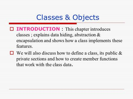 Classes & Objects INTRODUCTION : This chapter introduces classes ; explains data hiding, abstraction & encapsulation and shows how a class implements these.