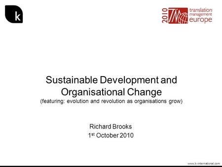 Www.k-international.com Sustainable Development and Organisational Change (featuring: evolution and revolution as organisations grow) Richard Brooks 1.