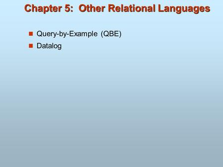 Chapter 5: Other Relational Languages Query-by-Example (QBE) Datalog.