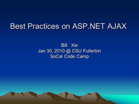 Best Practices on ASP.NET AJAX Bill Xie Jan 30, CSU Fullerton SoCal Code Camp.