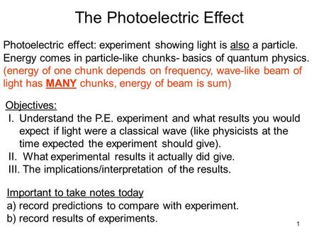 1 Photoelectric effect: experiment showing light is also a particle. Energy comes in particle-like chunks- basics of quantum physics. (energy of one chunk.