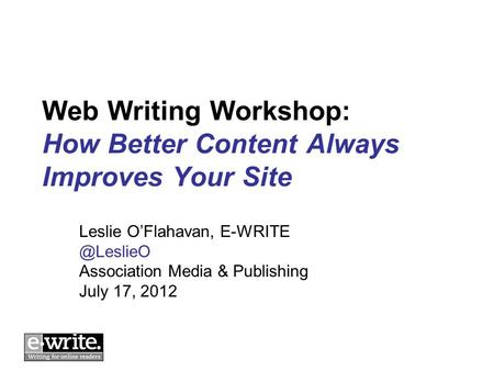 Web Writing Workshop: How Better Content Always Improves Your Site Leslie OFlahavan, Association Media & Publishing July 17, 2012.