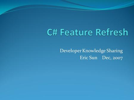 Developer Knowledge Sharing Eric Sun Dec, 2007. What programming language did you learn in school and since then? Now, its time to refresh …