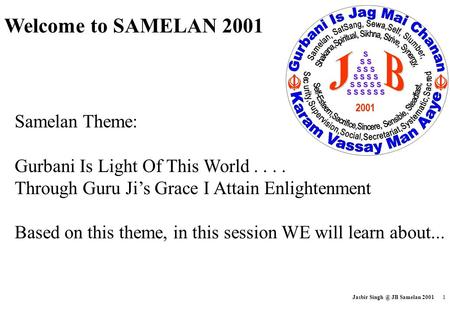 Jasbir JB Samelan 2001 1 Samelan Theme: Gurbani Is Light Of This World.... Through Guru Jis Grace I Attain Enlightenment Based on this theme,