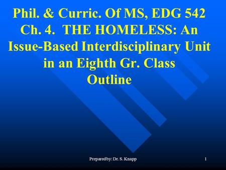 Prepared by: Dr. S. Knapp1 Phil. & Curric. Of MS, EDG 542 Ch. 4. THE HOMELESS: An Issue-Based Interdisciplinary Unit in an Eighth Gr. Class Outline.