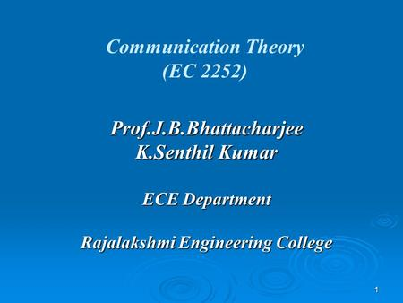 1 Communication Theory (EC 2252) Prof.J.B.Bhattacharjee K.Senthil Kumar ECE Department Rajalakshmi Engineering College.