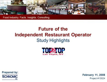 Future of the Independent Restaurant Operator Study Highlights February 11, 2008 Project #13024 Food Industry. Facts. Insights. Consulting. Prepared by: