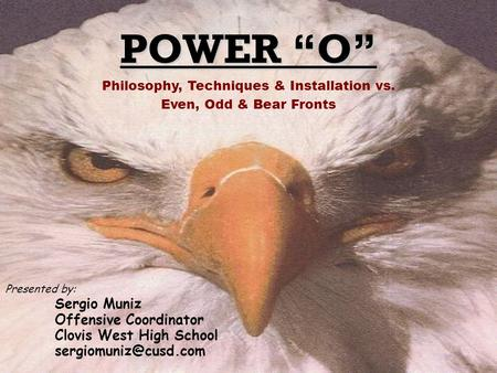 POWER O Presented by: Sergio Muniz Offensive Coordinator Clovis West High School Philosophy, Techniques & Installation vs. Even, Odd.